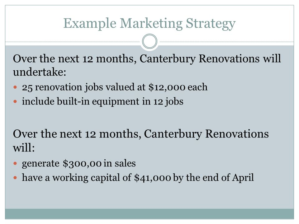 Example Marketing Strategy Over the next 12 months, Canterbury Renovations will undertake: 25 renovation jobs valued at $12,000 each include built-in