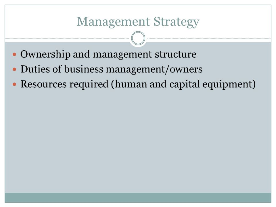 Management Strategy Ownership and management structure Duties of business management/owners Resources required (human and capital equipment)