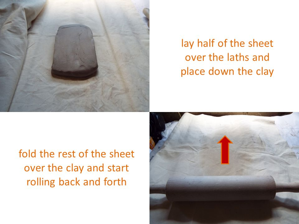 lay half of the sheet over the laths and place down the clay fold the rest of the sheet over the clay and start rolling back and forth