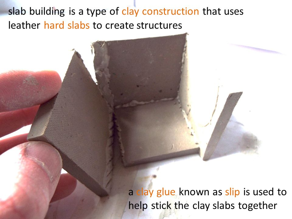 slab building is a type of clay construction that uses leather hard slabs to create structures a clay glue known as slip is used to help stick the clay slabs together