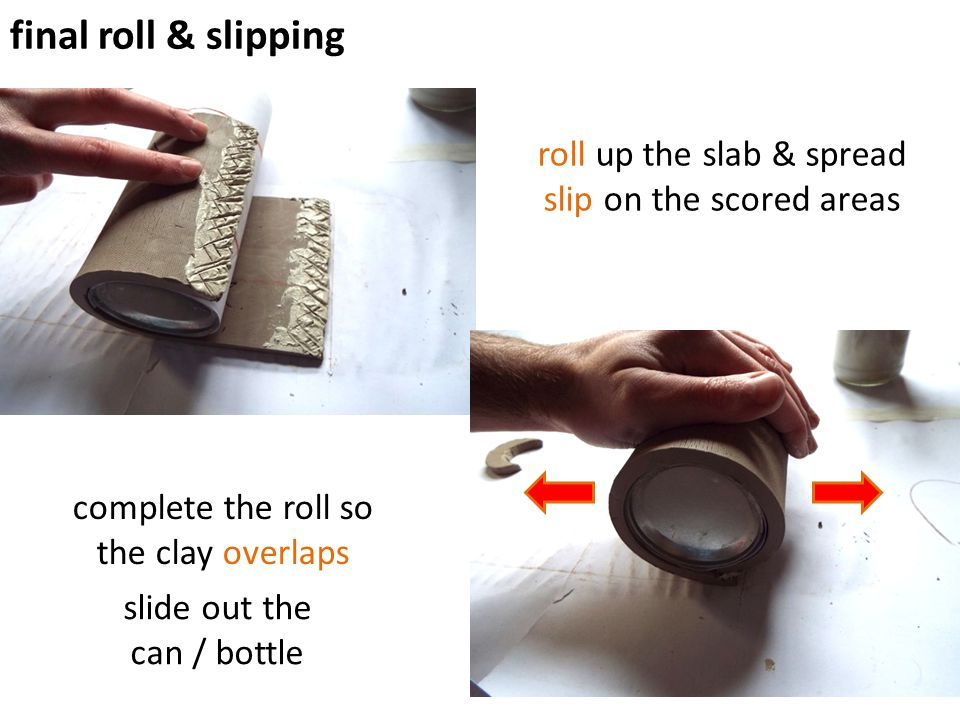 roll up the slab & spread slip on the scored areas final roll & slipping complete the roll so the clay overlaps slide out the can / bottle