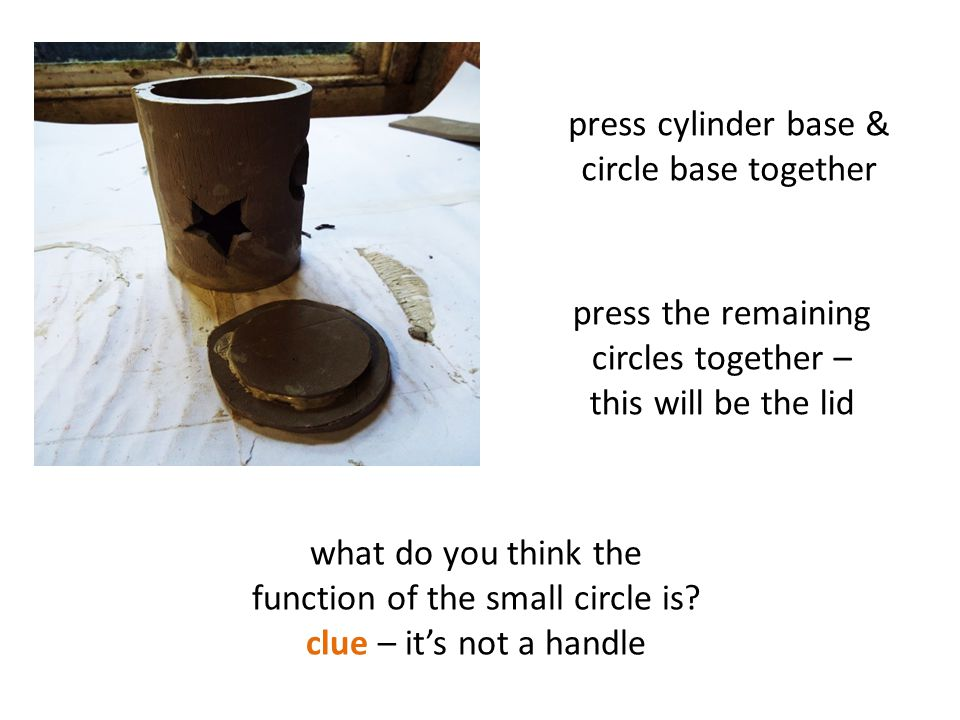 press cylinder base & circle base together press the remaining circles together – this will be the lid what do you think the function of the small circle is.