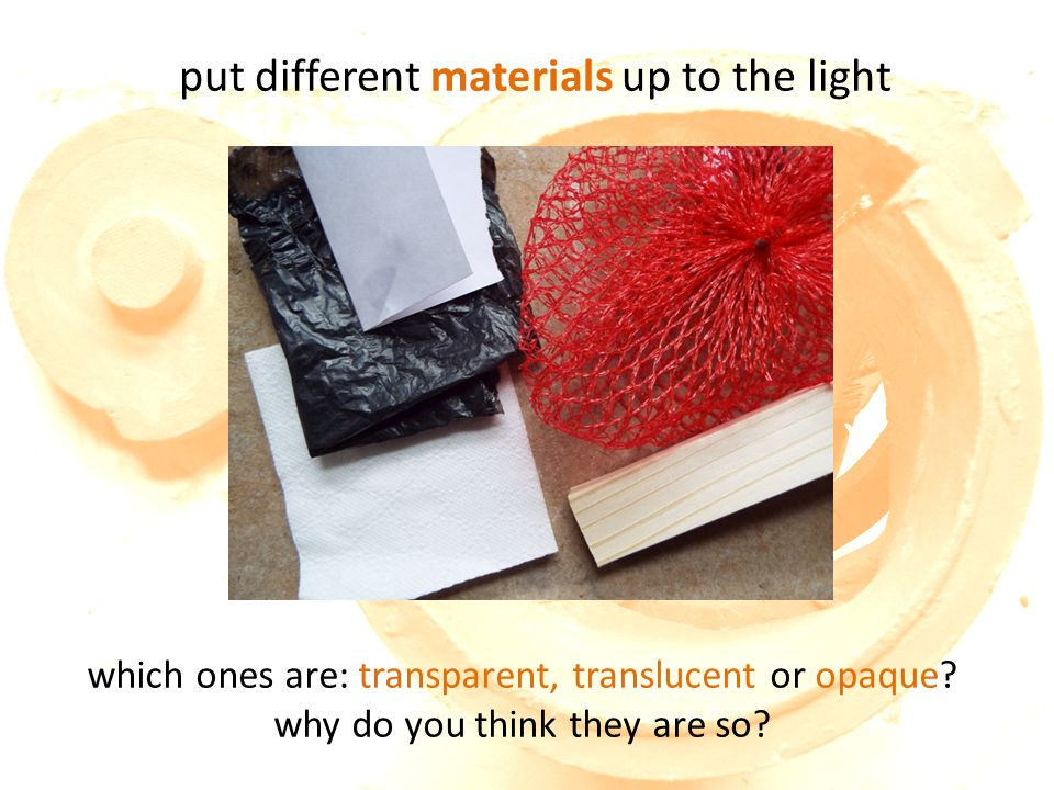 put different materials up to the light which ones are: transparent, translucent or opaque.
