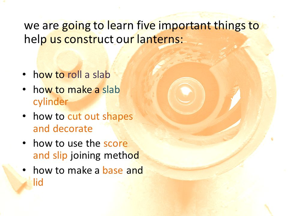 we are going to learn five important things to help us construct our lanterns: how to roll a slab how to make a slab cylinder how to cut out shapes and decorate how to use the score and slip joining method how to make a base and lid