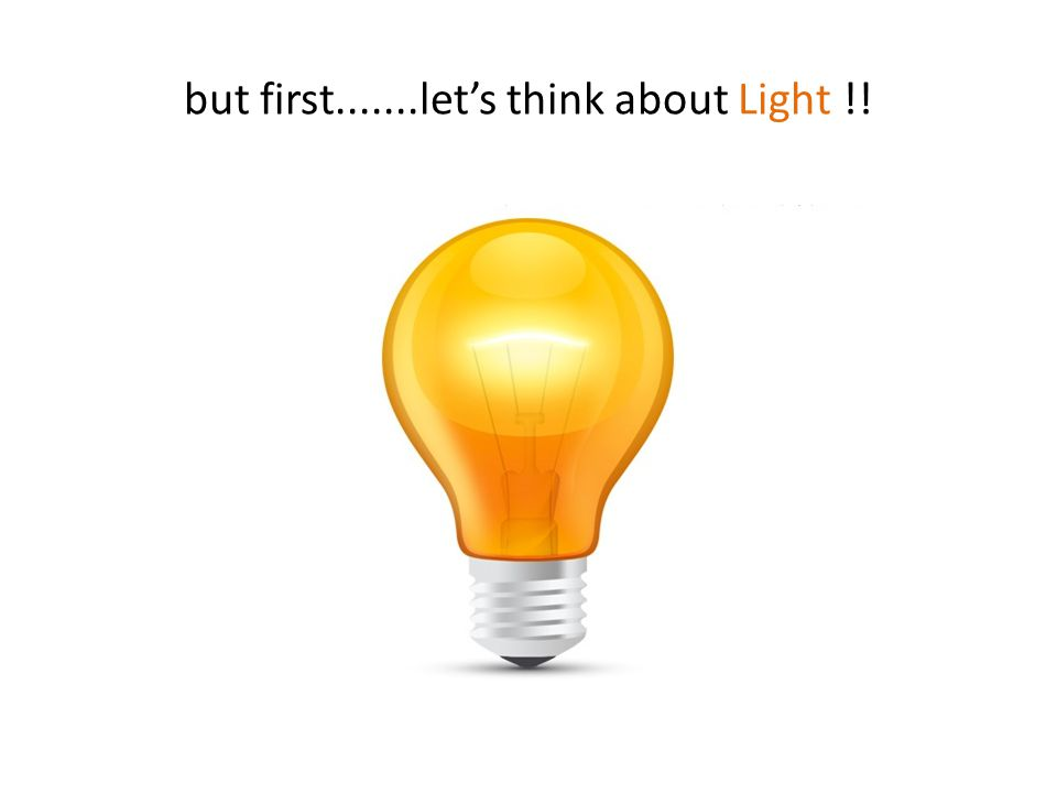 but first.......let's think about Light !!