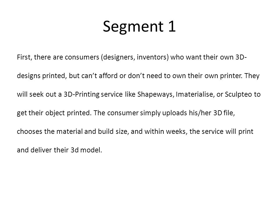 Segment 2 The second category consists of hobbyists or diyers, seeking their own personal printers; these printers, provided by companies like BotMill, MakerBot, and BitsFromBytes, range from $800 to $5000.