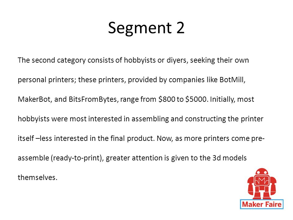 Segment 2 The second category consists of hobbyists or diyers, seeking their own personal printers; these printers, provided by companies like BotMill