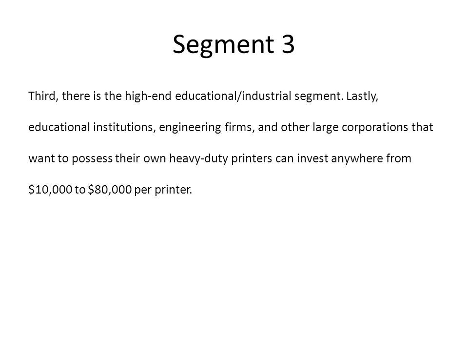 Segment 3 Third, there is the high-end educational/industrial segment. Lastly, educational institutions, engineering firms, and other large corporatio