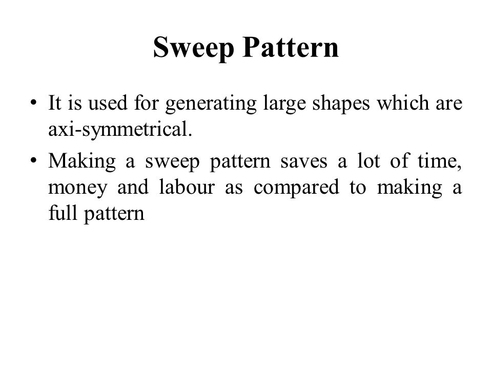 Sweep Pattern It is used for generating large shapes which are axi-symmetrical. Making a sweep pattern saves a lot of time, money and labour as compar