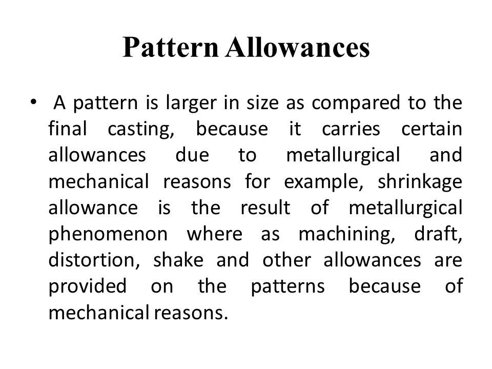 Pattern Allowances A pattern is larger in size as compared to the final casting, because it carries certain allowances due to metallurgical and mechan