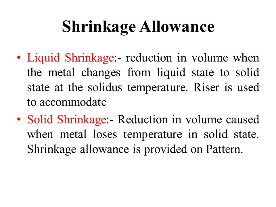 Shrinkage Allowance Liquid Shrinkage:- reduction in volume when the metal changes from liquid state to solid state at the solidus temperature. Riser i