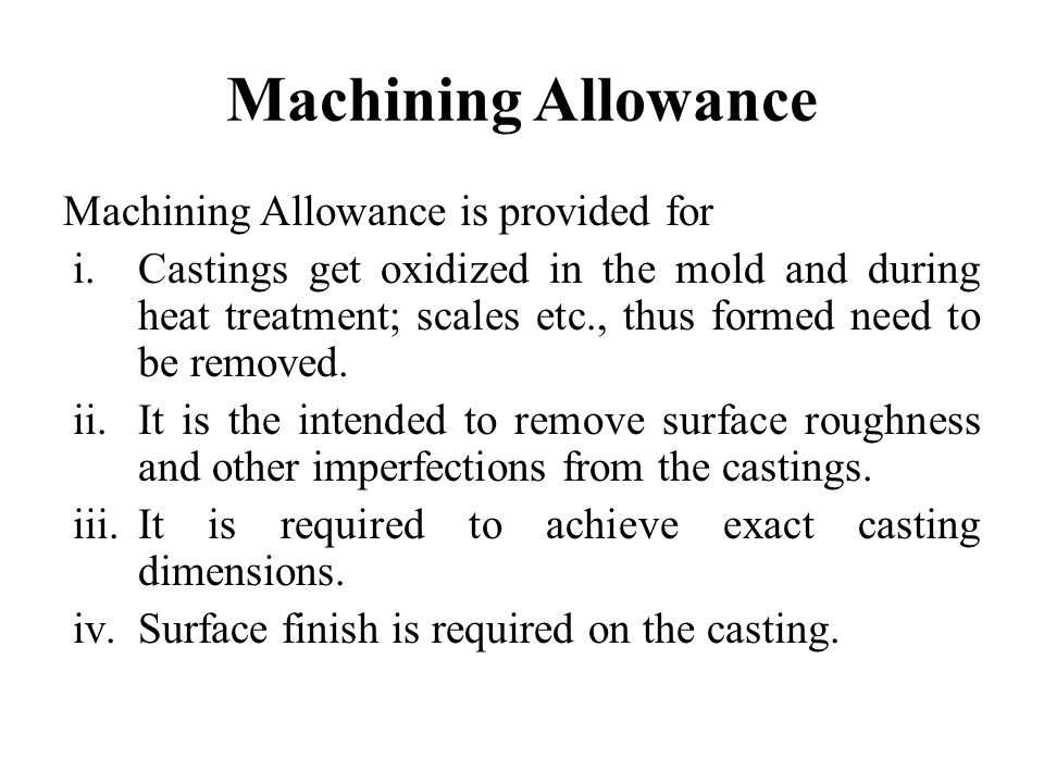 Machining Allowance Machining Allowance is provided for i.Castings get oxidized in the mold and during heat treatment; scales etc., thus formed need t