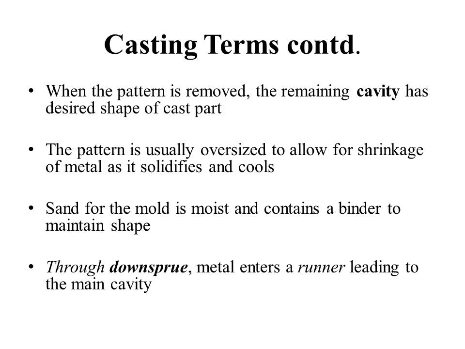 Casting Terms contd. When the pattern is removed, the remaining cavity has desired shape of cast part The pattern is usually oversized to allow for sh