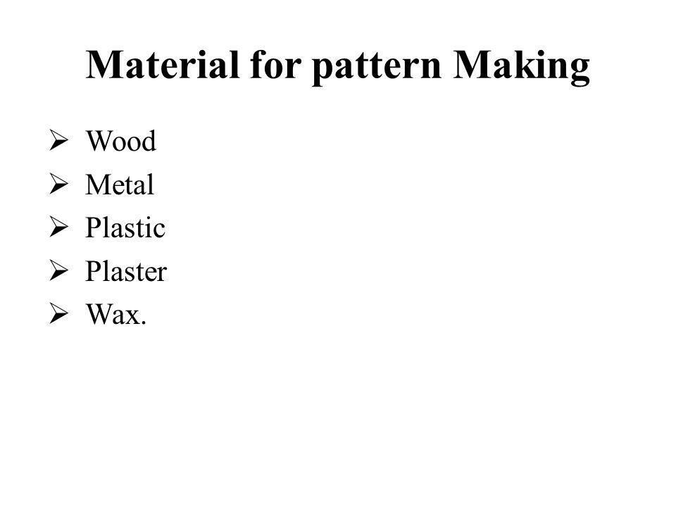 Material for pattern Making  Wood  Metal  Plastic  Plaster  Wax.