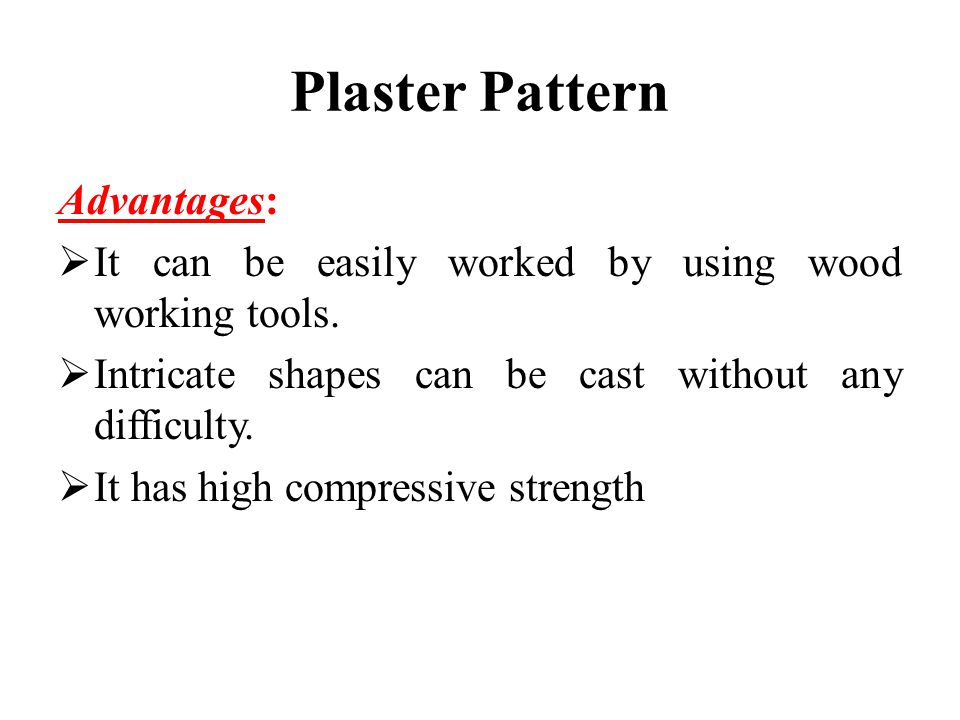 Plaster Pattern Advantages:  It can be easily worked by using wood working tools.  Intricate shapes can be cast without any difficulty.  It has hig