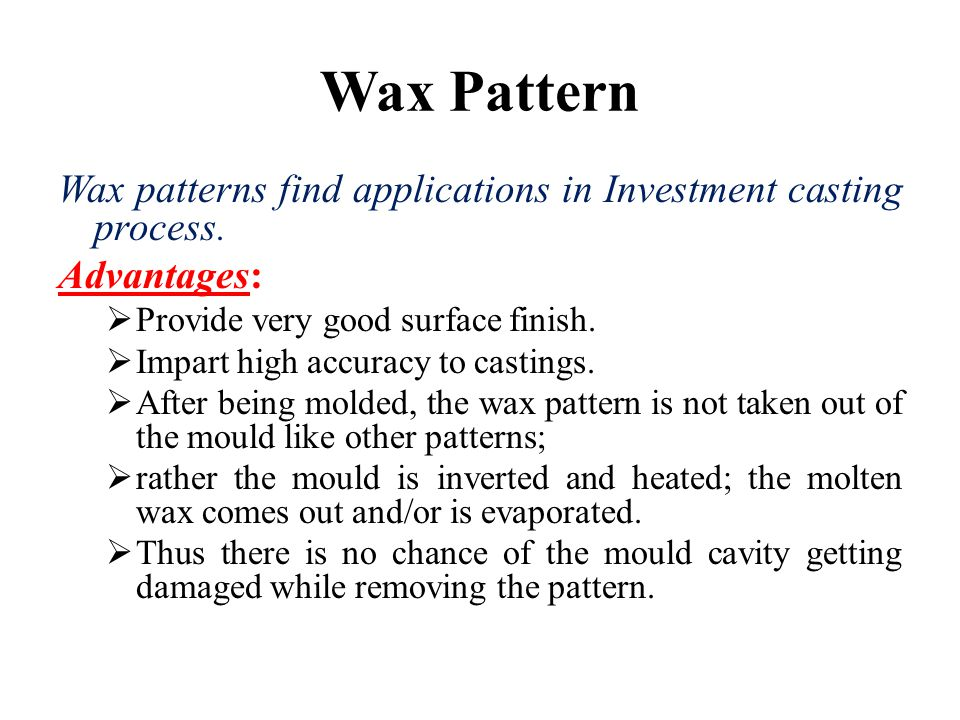 Wax Pattern Wax patterns find applications in Investment casting process. Advantages:  Provide very good surface finish.  Impart high accuracy to ca