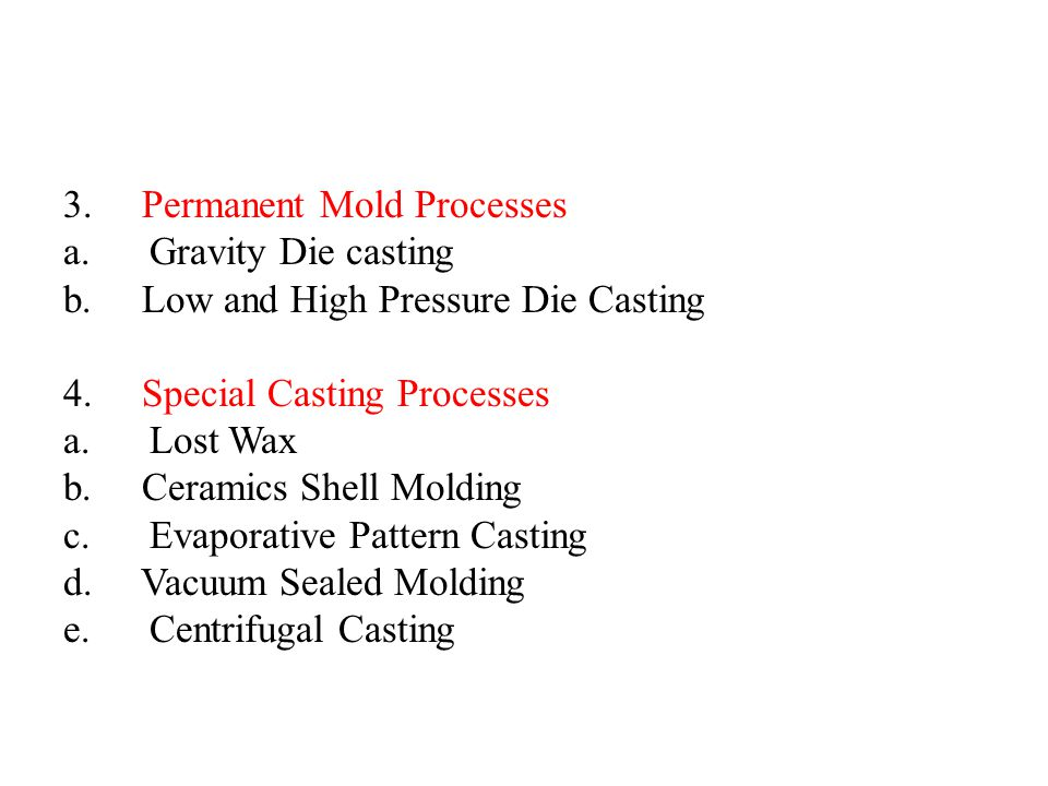 3. Permanent Mold Processes a. Gravity Die casting b. Low and High Pressure Die Casting 4. Special Casting Processes a. Lost Wax b. Ceramics Shell Mol