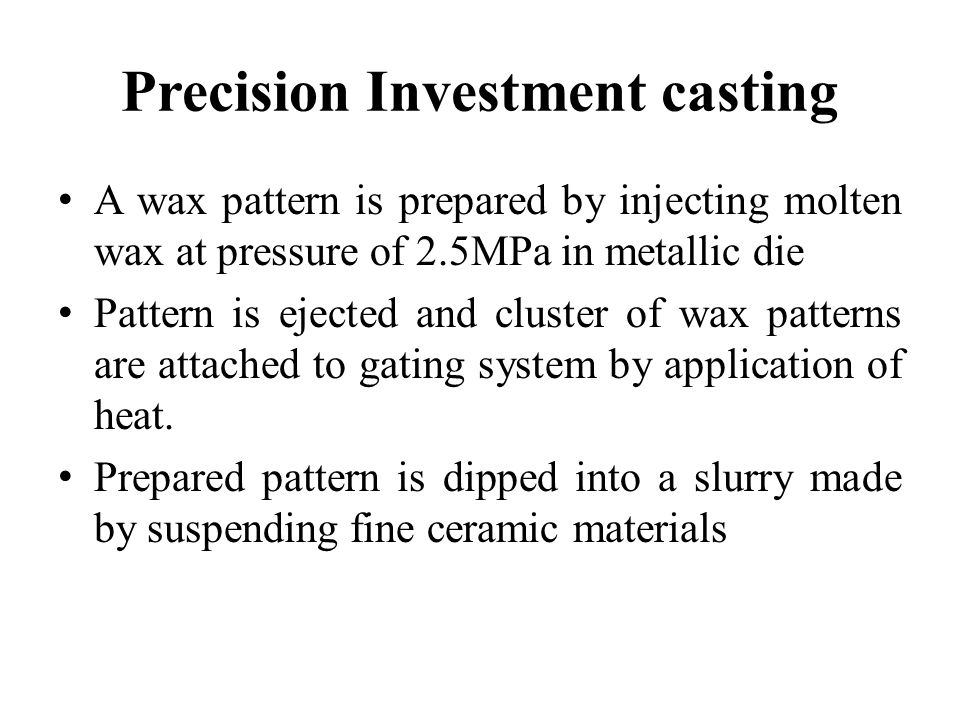 Precision Investment casting A wax pattern is prepared by injecting molten wax at pressure of 2.5MPa in metallic die Pattern is ejected and cluster of
