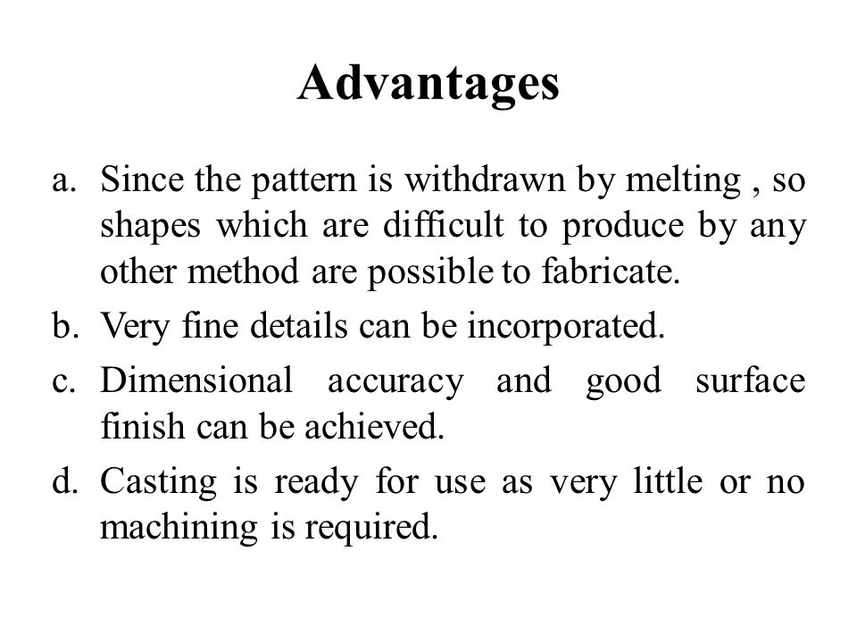 Advantages a.Since the pattern is withdrawn by melting, so shapes which are difficult to produce by any other method are possible to fabricate. b.Very