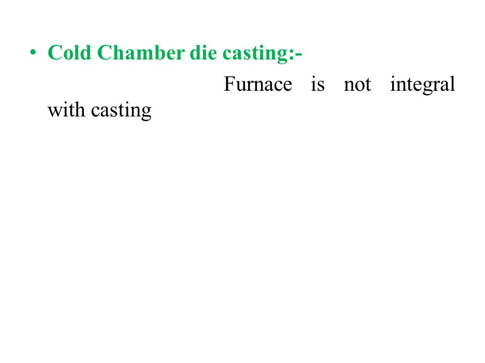 Cold Chamber die casting:- Furnace is not integral with casting