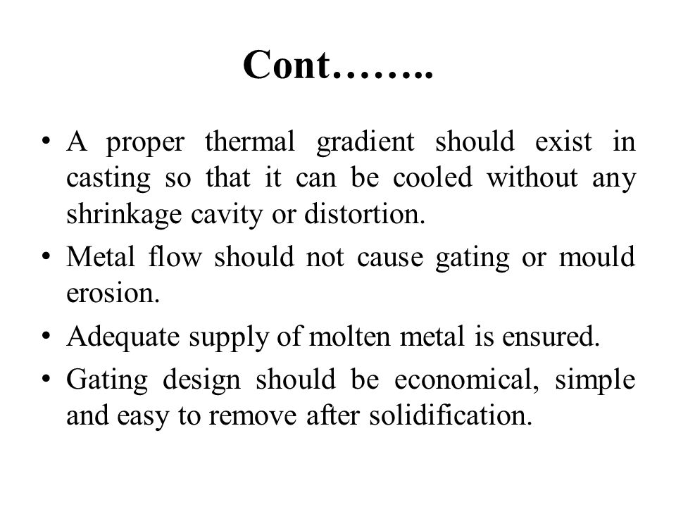 Cont…….. A proper thermal gradient should exist in casting so that it can be cooled without any shrinkage cavity or distortion. Metal flow should not