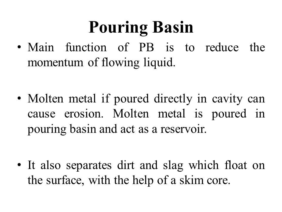 Pouring Basin Main function of PB is to reduce the momentum of flowing liquid. Molten metal if poured directly in cavity can cause erosion. Molten met