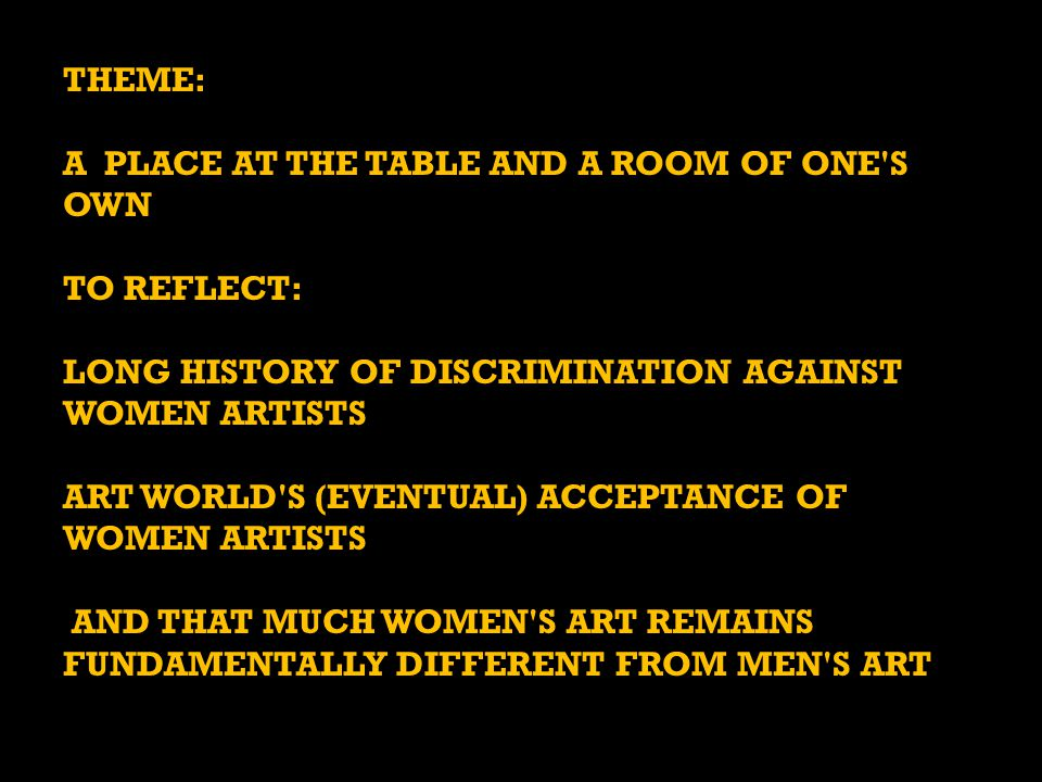 THEME: A PLACE AT THE TABLE AND A ROOM OF ONE S OWN TO REFLECT: LONG HISTORY OF DISCRIMINATION AGAINST WOMEN ARTISTS ART WORLD S (EVENTUAL) ACCEPTANCE OF WOMEN ARTISTS AND THAT MUCH WOMEN S ART REMAINS FUNDAMENTALLY DIFFERENT FROM MEN S ART AND THAT MUCH WOMEN S ART REMAINS FUNDAMENTALLY DIFFERENT FROM MEN S ART