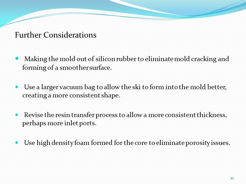 Further Considerations Making the mold out of silicon rubber to eliminate mold cracking and forming of a smoother surface.