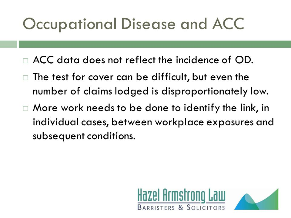 Occupational Disease and ACC  ACC data does not reflect the incidence of OD.  The test for cover can be difficult, but even the number of claims lod