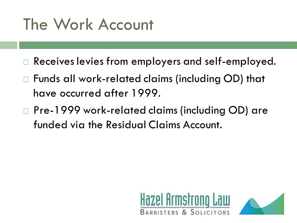 The Work Account  Receives levies from employers and self-employed.  Funds all work-related claims (including OD) that have occurred after 1999.  P