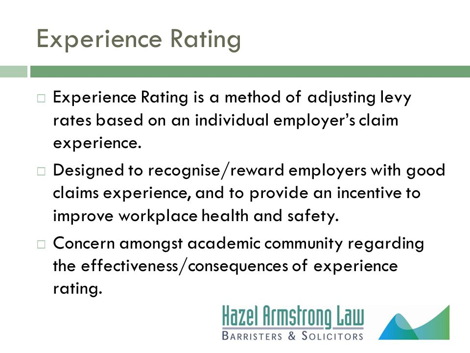 Experience Rating  Experience Rating is a method of adjusting levy rates based on an individual employer's claim experience.