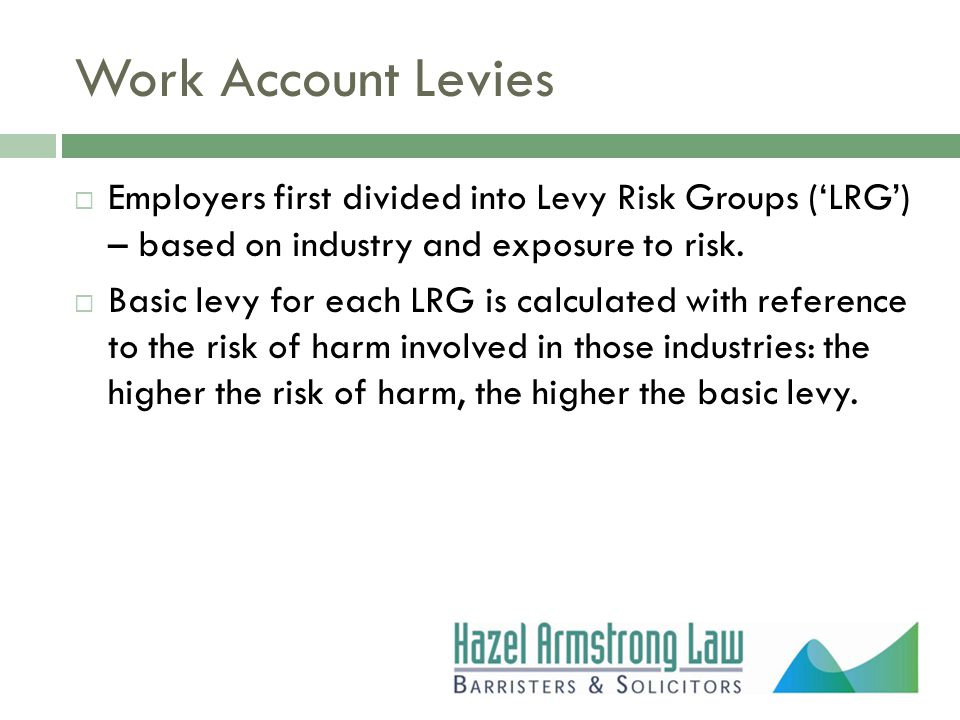 Work Account Levies  Employers first divided into Levy Risk Groups ('LRG') – based on industry and exposure to risk.  Basic levy for each LRG is cal