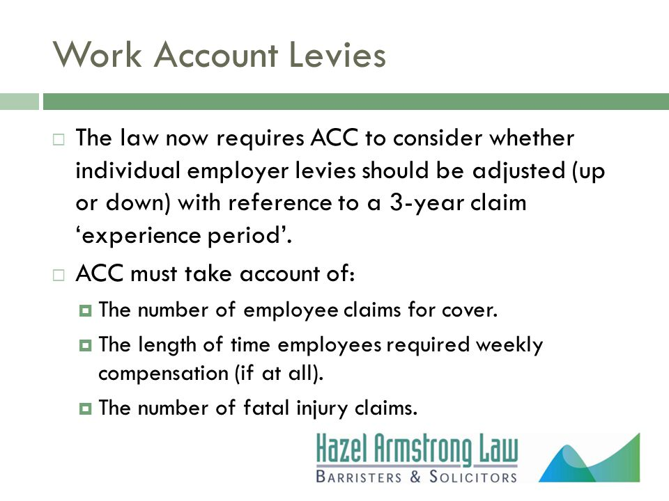 Work Account Levies  The law now requires ACC to consider whether individual employer levies should be adjusted (up or down) with reference to a 3-year claim 'experience period'.