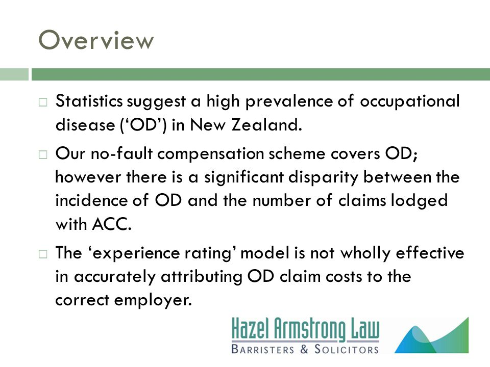 Overview  Statistics suggest a high prevalence of occupational disease ('OD') in New Zealand.  Our no-fault compensation scheme covers OD; however t