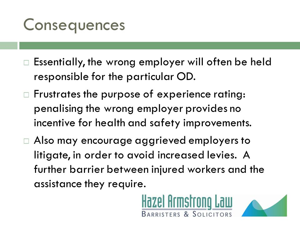 Consequences  Essentially, the wrong employer will often be held responsible for the particular OD.  Frustrates the purpose of experience rating: pe
