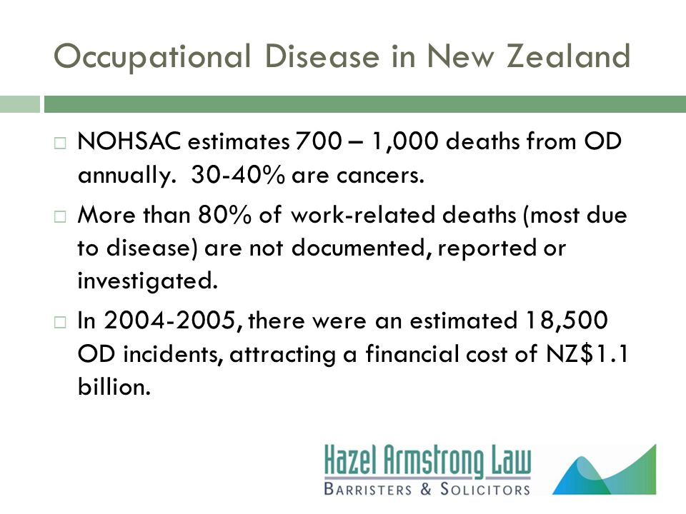 Occupational Disease in New Zealand  NOHSAC estimates 700 – 1,000 deaths from OD annually. 30-40% are cancers.  More than 80% of work-related deaths
