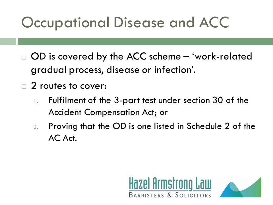 Occupational Disease and ACC  OD is covered by the ACC scheme – 'work-related gradual process, disease or infection'.  2 routes to cover: 1. Fulfilm