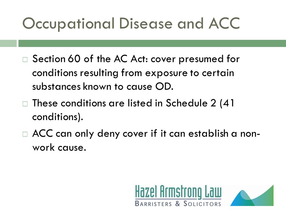 Occupational Disease and ACC  Section 60 of the AC Act: cover presumed for conditions resulting from exposure to certain substances known to cause OD.