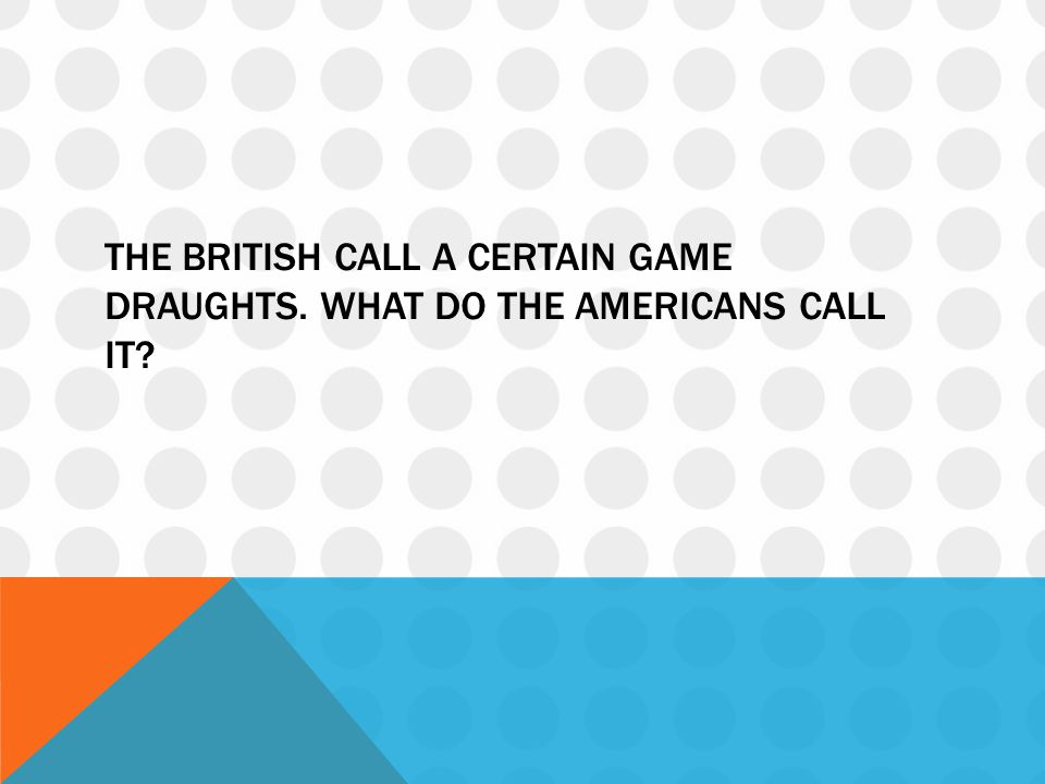THE BRITISH CALL A CERTAIN GAME DRAUGHTS. WHAT DO THE AMERICANS CALL IT?
