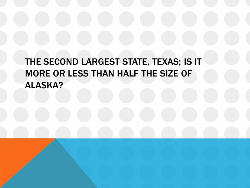 THE SECOND LARGEST STATE, TEXAS; IS IT MORE OR LESS THAN HALF THE SIZE OF ALASKA?