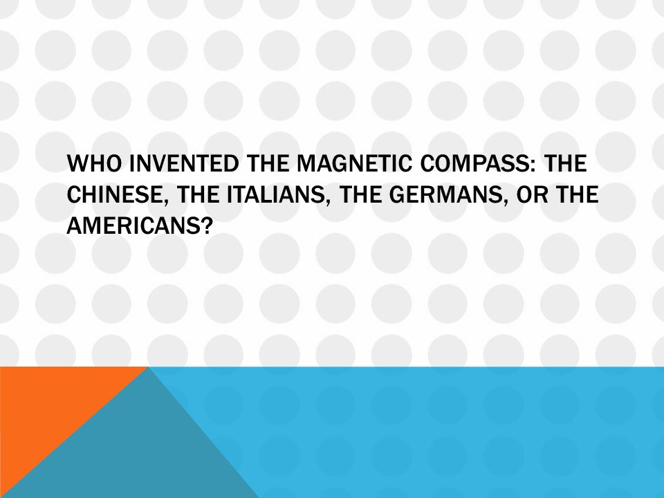 WHO INVENTED THE MAGNETIC COMPASS: THE CHINESE, THE ITALIANS, THE GERMANS, OR THE AMERICANS?