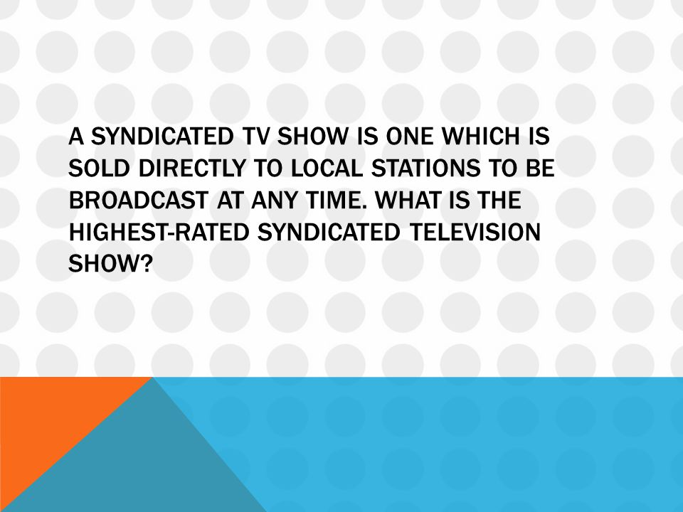 A SYNDICATED TV SHOW IS ONE WHICH IS SOLD DIRECTLY TO LOCAL STATIONS TO BE BROADCAST AT ANY TIME. WHAT IS THE HIGHEST-RATED SYNDICATED TELEVISION SHOW