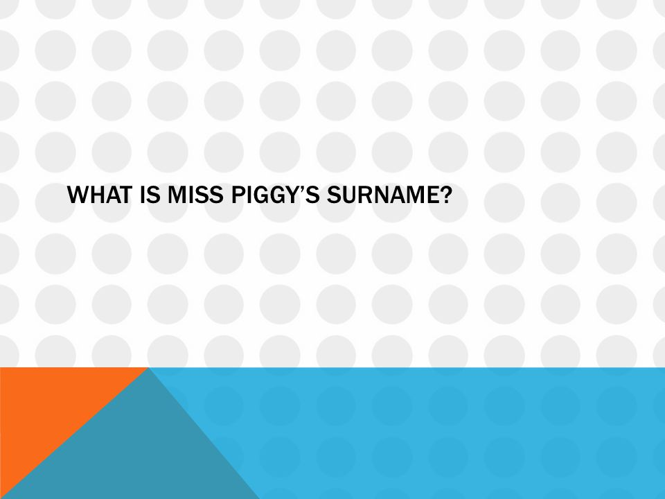 WHAT IS MISS PIGGY'S SURNAME?