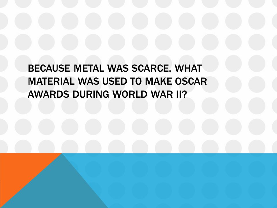 BECAUSE METAL WAS SCARCE, WHAT MATERIAL WAS USED TO MAKE OSCAR AWARDS DURING WORLD WAR II?