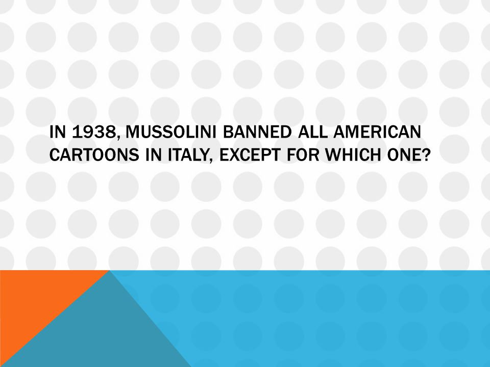 IN 1938, MUSSOLINI BANNED ALL AMERICAN CARTOONS IN ITALY, EXCEPT FOR WHICH ONE?