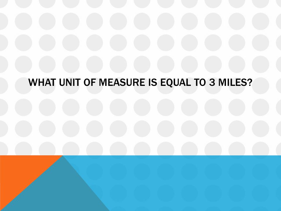 WHAT UNIT OF MEASURE IS EQUAL TO 3 MILES?