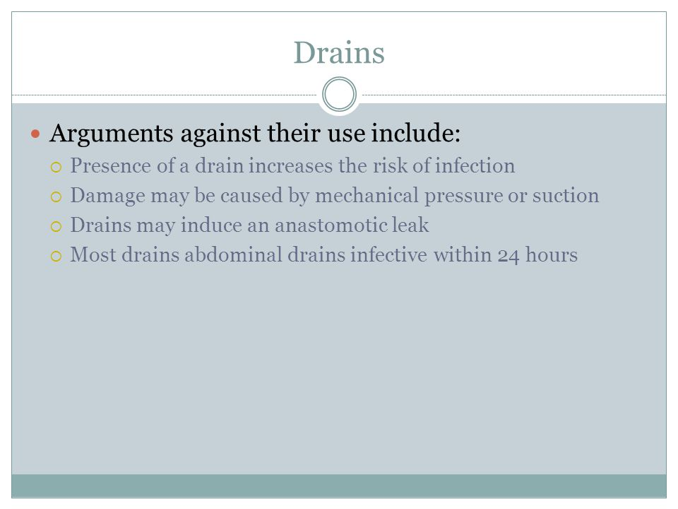 Drains Arguments against their use include:  Presence of a drain increases the risk of infection  Damage may be caused by mechanical pressure or suction  Drains may induce an anastomotic leak  Most drains abdominal drains infective within 24 hours
