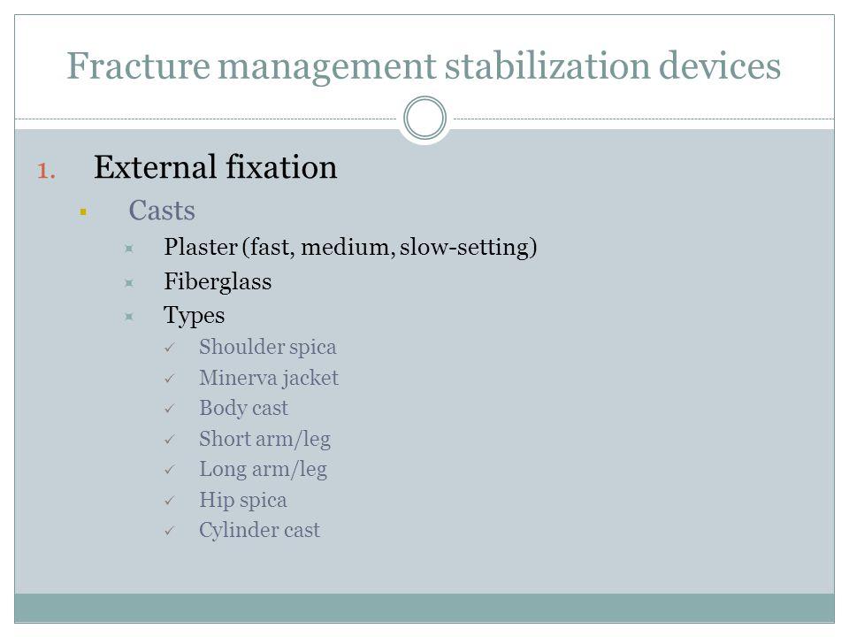 Fracture management stabilization devices 1. External fixation  Casts  Plaster (fast, medium, slow-setting)  Fiberglass  Types Shoulder spica Mine