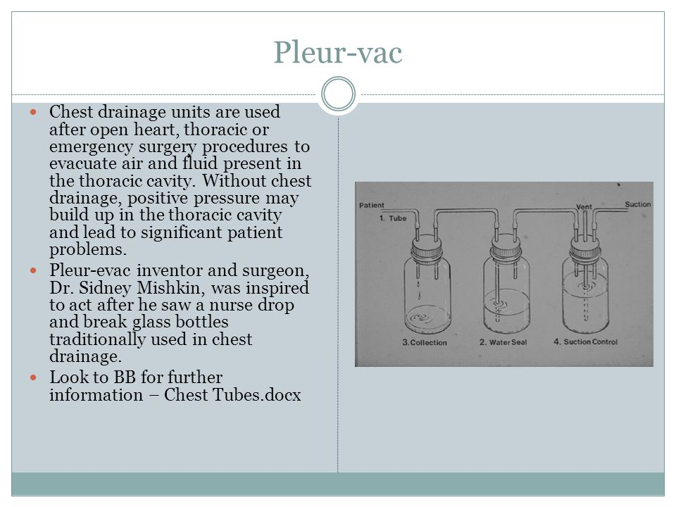 Pleur-vac Chest drainage units are used after open heart, thoracic or emergency surgery procedures to evacuate air and fluid present in the thoracic c