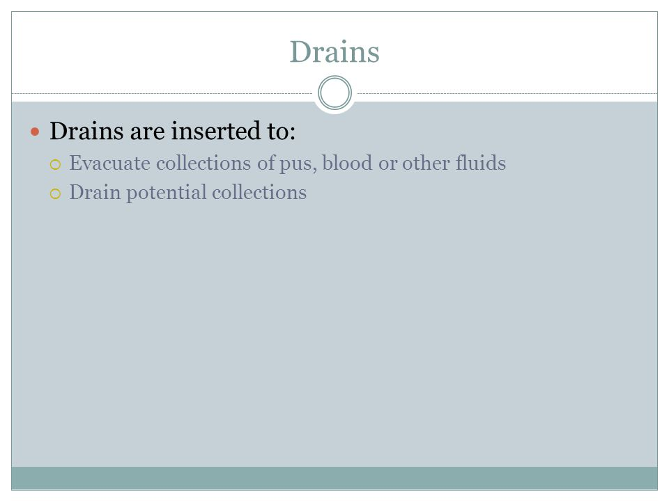Drains Drains are inserted to:  Evacuate collections of pus, blood or other fluids  Drain potential collections